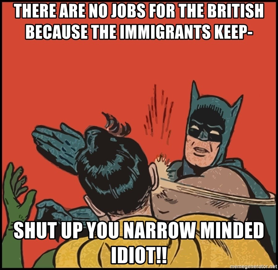 Batman slaps robin 2 - There are no jobs for the British because the immigrants keep- SHUT UP YOU NARROW MINDED IDIOT!!