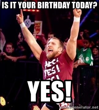 Daniel Bryan YES! - is it Your birthday today? yes!