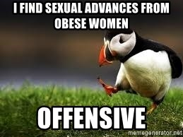 Unpopular Opinion - I find sexual advances from obese women Offensive