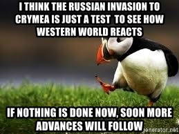 Unpopular Opinion - I think the russian invasion to crymea is just a test  to see how western world reacts If nothing is done now, soon more advances will follow