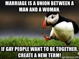 Unpopular Opinion - Marriage is a union between a man and a woman. If gay people want to be together, create a new term!
