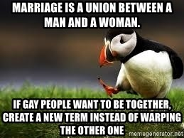 Unpopular Opinion - Marriage is a union between a man and a woman. If gay people want to be together, create a new term instead of warping the other one