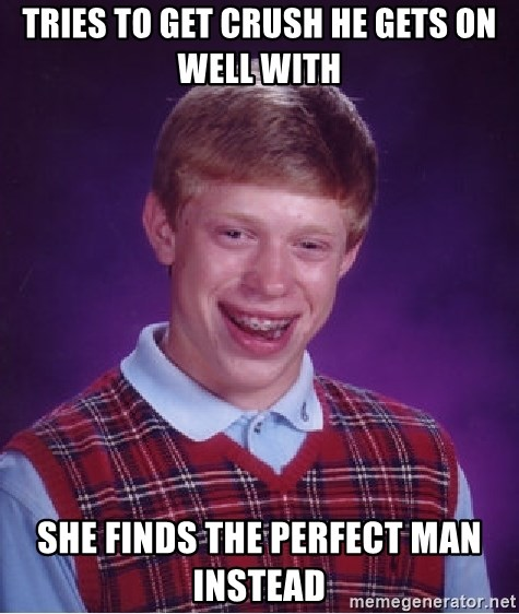 Bad Luck Brian - tries to get crush he gets on well with she finds the perfect man instead