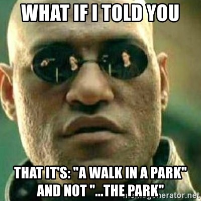 """What If I Told You - what if i told you that it's: """"a walk in a Park"""" and not """"...the park"""""""