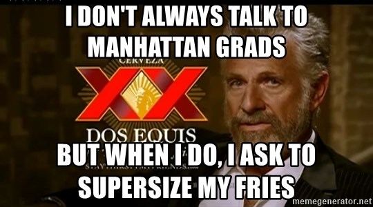 Dos Equis Man - I don't always talk to Manhattan Grads But when I do, I ask to supersize my fries