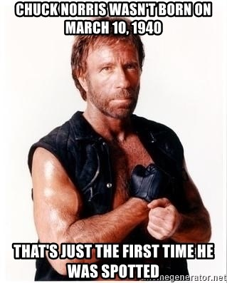 Chuck Norris Meme - chuck norris wasn't born on march 10, 1940 that's just the first time he was spotted