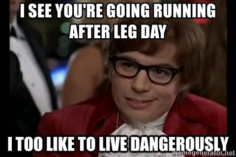 I See You Re Going Running After Leg Day I Too Like To Live