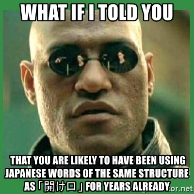 Matrix Morpheus - What if i told you  THAT YOU ARE LIKELY TO HAVE BEEN USING JAPANESE WORDS OF THE SAME STRUCTURE AS 「開け口」 FOR YEARS ALREADY