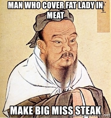 man who cover fat lady in meat make big miss steak confucius say