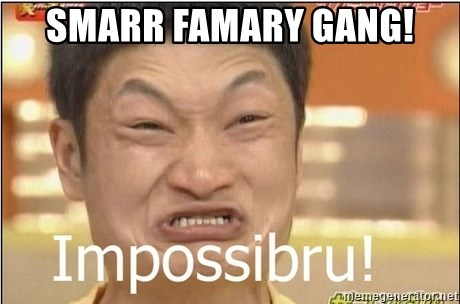 Impossibru Guy - smarr famary gang!