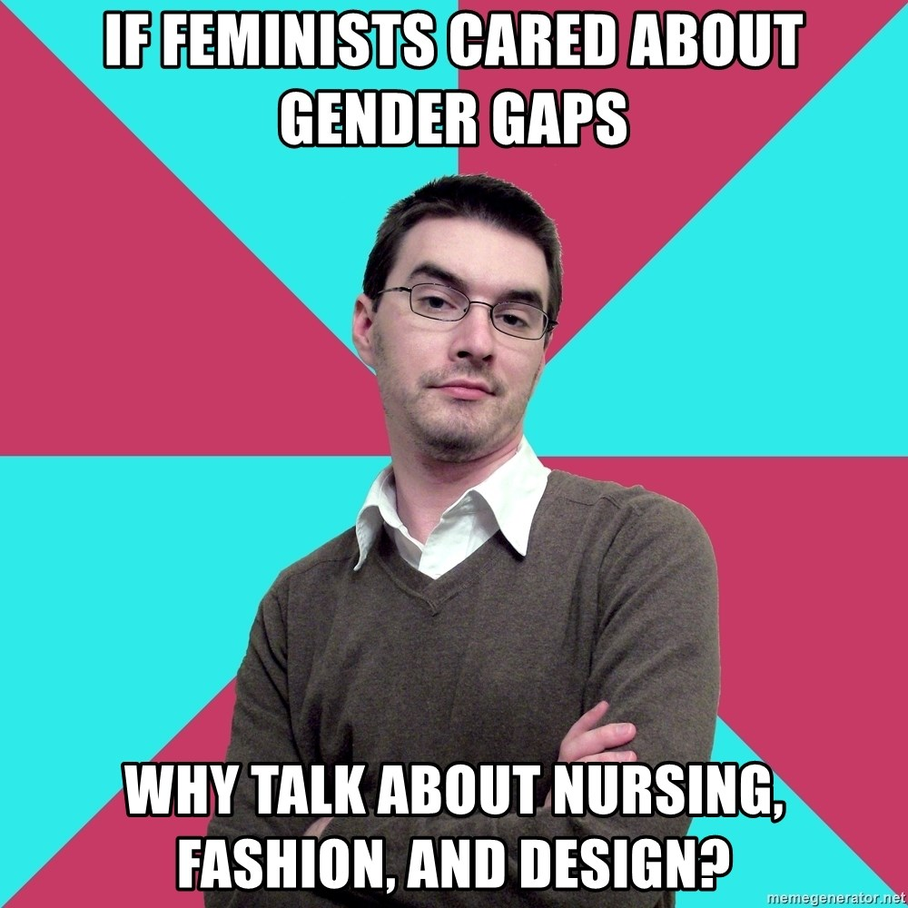 Privilege Denying Dude - if feminists cared about gender gaps why talk about nursing, fashion, and design?