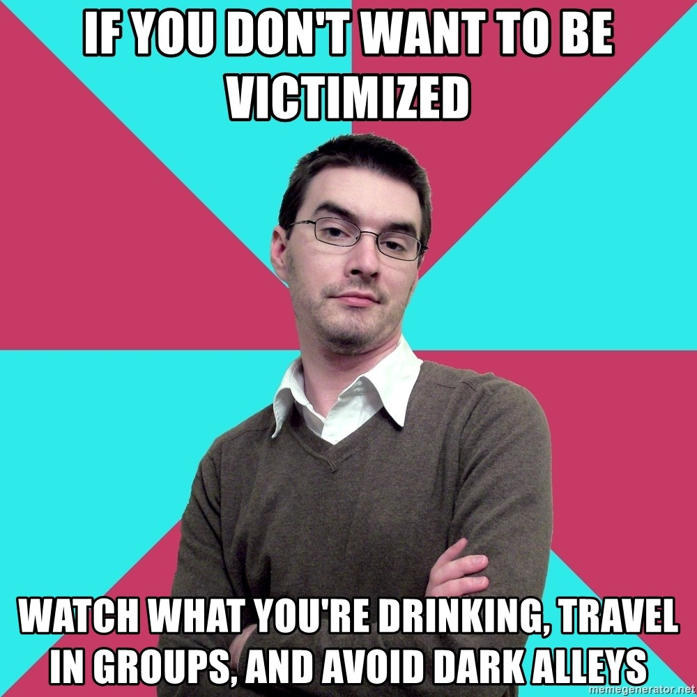 Privilege Denying Dude - if you don't want to be victimized watch what you're drinking, travel in groups, and avoid dark alleys