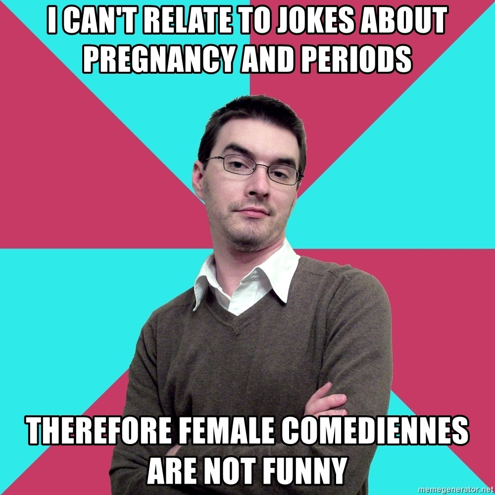Privilege Denying Dude - I can't relate to jokes about pregnancy and periods therefore FEMALE COMEDIENNES ARE NOT FUNNY