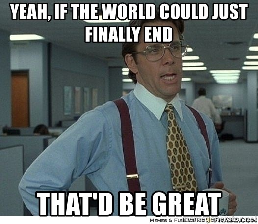 Yeah If You Could Just - yeah, if the world could just finally end that'd be great