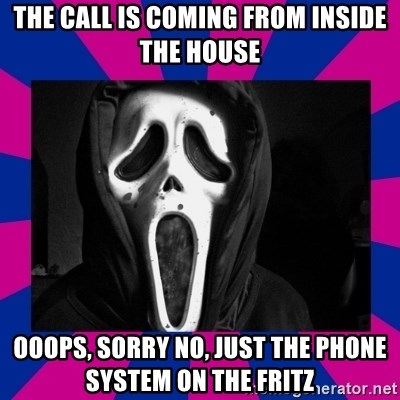 47096397 the call is coming from inside the house ooops, sorry no, just the