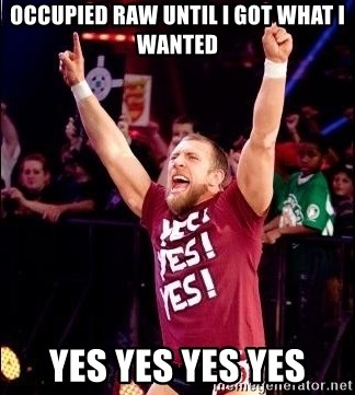Daniel Bryan YES! - Occupied Raw until I got what I wanted YES YES YES YES