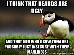 Unpopular Opinion - i think that beards are ugly  and that men who grow them are probably just insecure with their manliness
