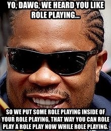 Xzibit - yo, dawg, we heard you like role playing... so we put some role playing inside of your role playing, that way you can role play a role play now while role playing.