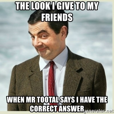 MR bean - the look i give to my friends when mr tootal says i have the correct answer