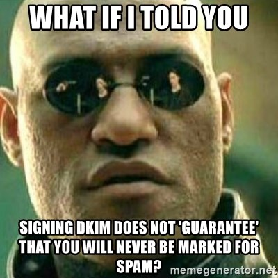 What If I Told You - what if i told you signing dkim does not 'guarantee' that you will never be marked for spam?