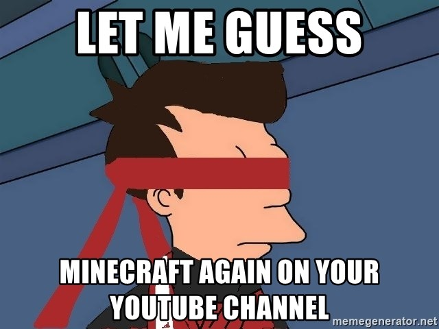 fryshi - let me guess Minecraft again on your youtube channel