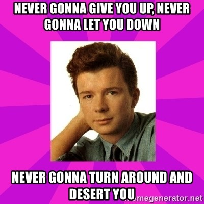 RIck Astley - never gonna give you up, never gonna let you down never gonna turn around and desert you
