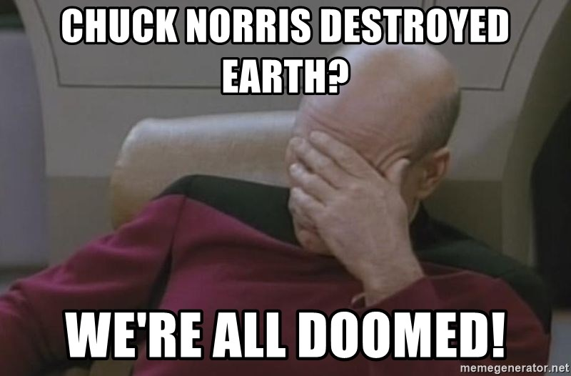Jean Luc Picard - Chuck norris destroyed earth? We're all doomed!
