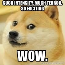 dogeee - such intensity. much terror. so exciting wow.