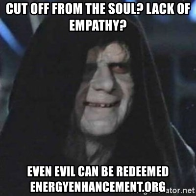 cut off from the soul? lack of empathy? even evil can be