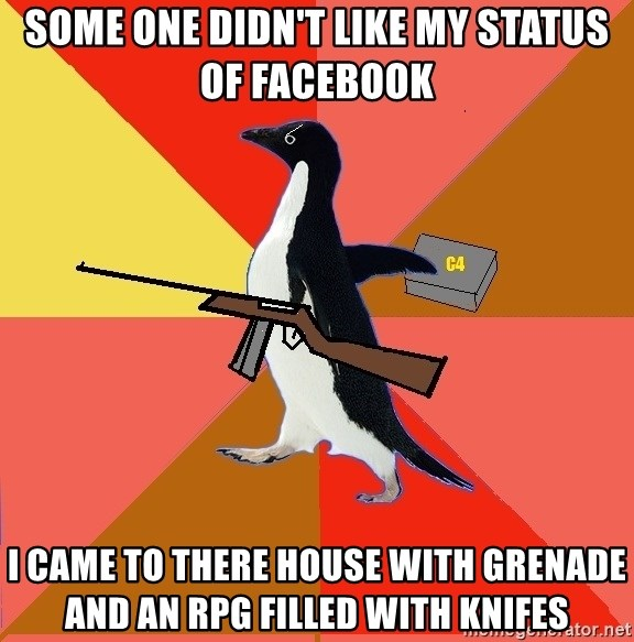 Socially Fed Up Penguin - some one didn't like my status of facebook I came to there house with grenade and an rpg filled with knifes
