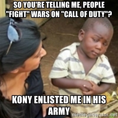 """Skeptical african kid  - So you're telling me, people """"fight"""" wars on """"Call of duty""""? Kony enlisted me in his army"""