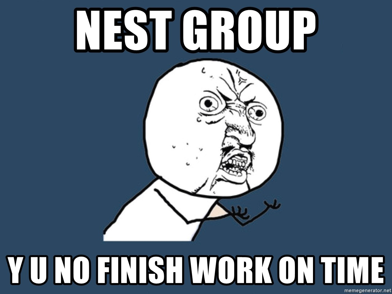 Y U No - NEST Group Y U NO FINISH WORK ON TIME