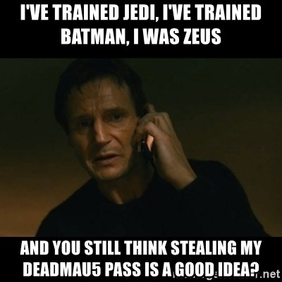 liam neeson taken - I've trained JEDI, I've trained Batman, I was Zeus And you still think stealing my DEADMAu5 pass is a good idea?