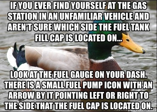 Actual Advice Mallard 1 - If you ever find yourself at the gas station in an unfamiliar vehicle and aren't sure which side the fuel tank fill cap is located on... Look at the fuel gauge on your dash. There is a small fuel pump icon with an arrow by it pointing left or right to the side that the fuel cap is located on.