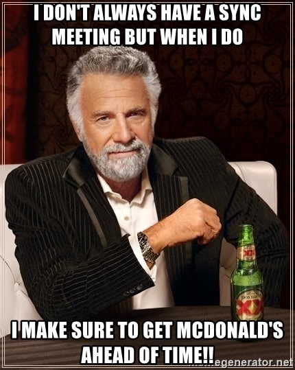 The Most Interesting Man In The World - I DON'T ALWAYS HAVE A SYNC MEETING BUT WHEN I DO  I MAKE SURE TO GET MCDONALD'S AHEAD OF TIME!!
