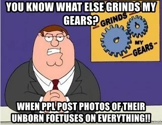 Grinds My Gears Peter Griffin - You know what else grinds my gears? when ppl post photos of THEIR unborn FOETUSES on EVERYTHING!!