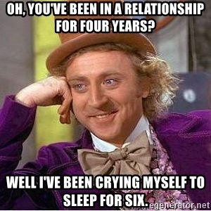 Willy Wonka - Oh, you've been in a relationship for four years? Well I've been crying myself to sleep for six.