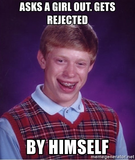 Bad Luck Brian - Asks a girl out. gets rejected by himself