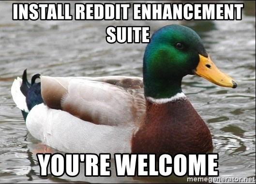 Actual Advice Mallard 1 - Install reddit enhancement suite you're welcome