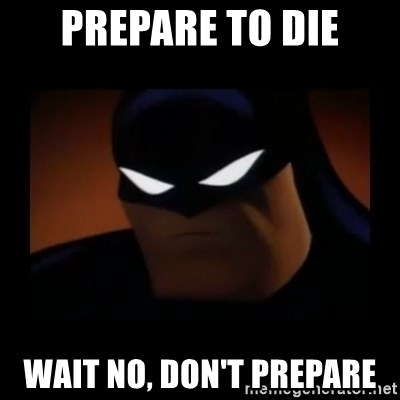 Disapproving Batman - Prepare to die Wait no, don't prepare