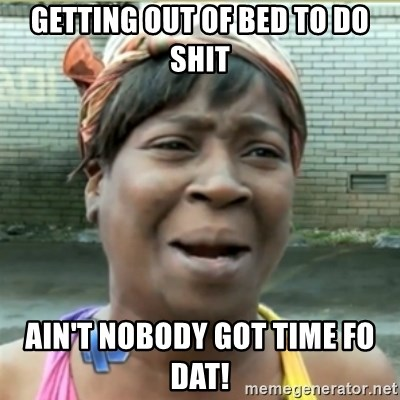 Ain't Nobody got time fo that - Getting out of bed to do shit Ain't nobody got time fo dat!
