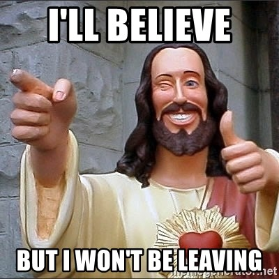 jesus says - I'll Believe But I Won't Be LEaving