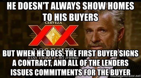 Dos Equis Man - He doesn't always show homes to his buyers But when he does, the first buyer signs a contract, and all of the lenders issues commitments for the buyer