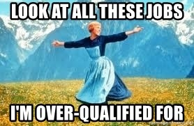 Look at all these - look at all these jobs i'm over-qualified for
