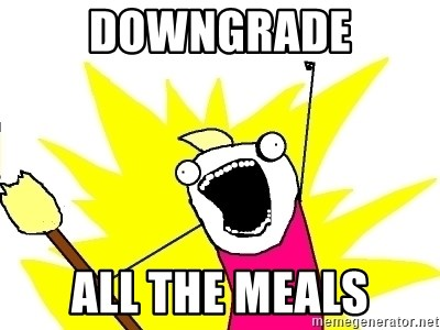 X ALL THE THINGS - Downgrade all the meals