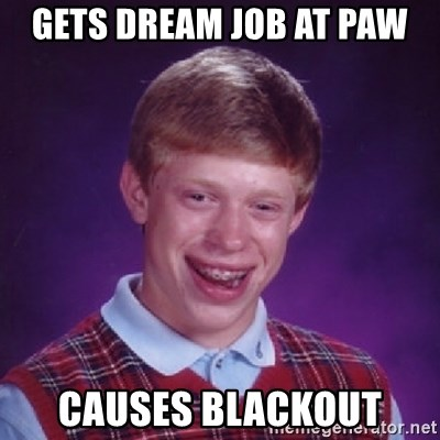 Bad Luck Brian - Gets dream job at Paw Causes blackout