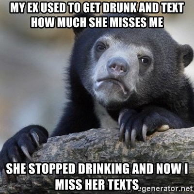 Confession Bear - my ex used to get drunk and text how much she misses me she stopped drinking and now i miss her texts
