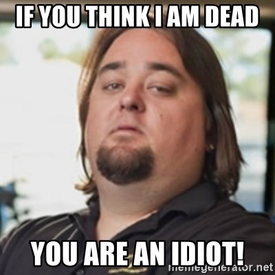 chumlee - If you think I am dead you are an idiot!