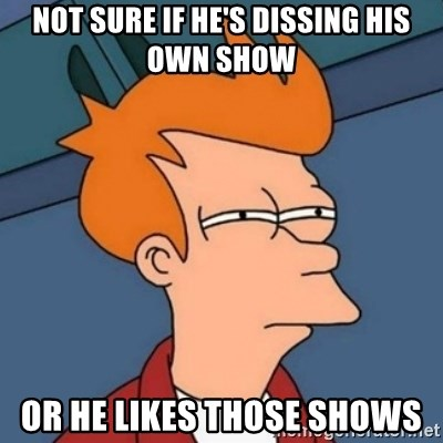 Not sure if troll - not sure if he's dissing his own show or he likes those shows