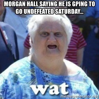 Fat Woman Wat - Morgan Hall saying he is gping to go undefeated Saturday...